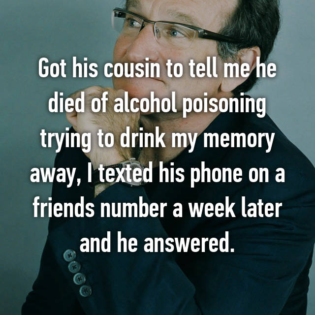 Got his cousin to tell me he died of alcohol poisoning trying to drink my memory away, I texted his phone on a friends number a week later and he answered.
