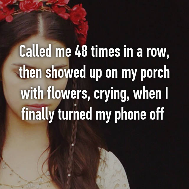 Called me 48 times in a row, then showed up on my porch with flowers, crying, when I finally turned my phone off  😳
