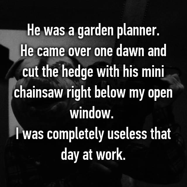 He was a garden planner. He came over one dawn and cut the hedge with his mini chainsaw right below my open window.  I was completely useless that day at work.