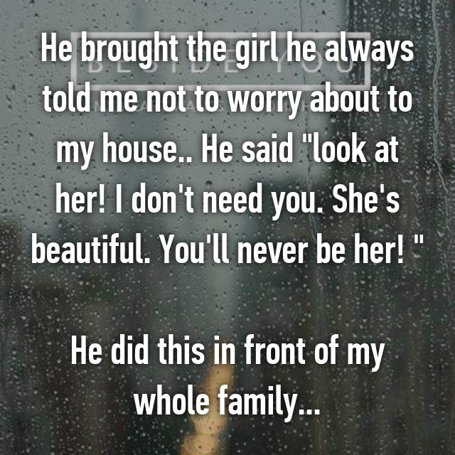"""He brought the girl he always told me not to worry about to my house.. He said """"look at her! I don't need you. She's beautiful. You'll never be her! """"  He did this in front of my whole family..."""