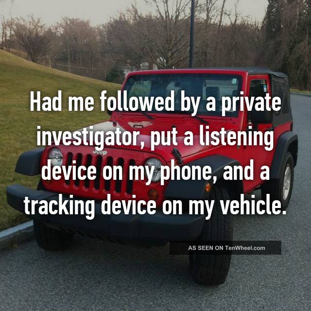 Had me followed by a private investigator, put a listening device on my phone, and a tracking device on my vehicle.