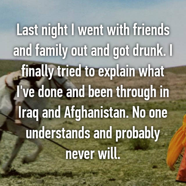 Last night I went with friends and family out and got drunk. I finally tried to explain what I've done and been through in Iraq and Afghanistan. No one understands and probably never will.