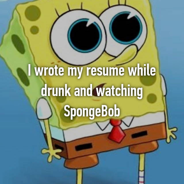 I wrote my resume while drunk and watching SpongeBob