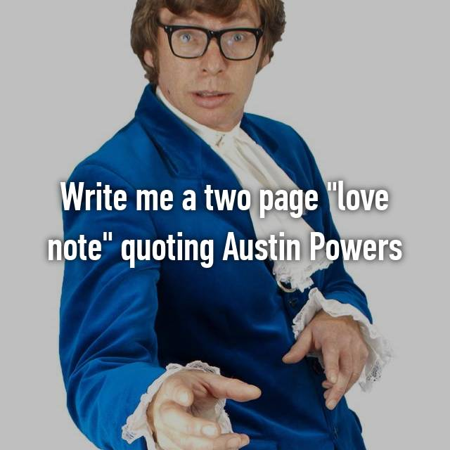 """Write me a two page """"love note"""" quoting Austin Powers"""