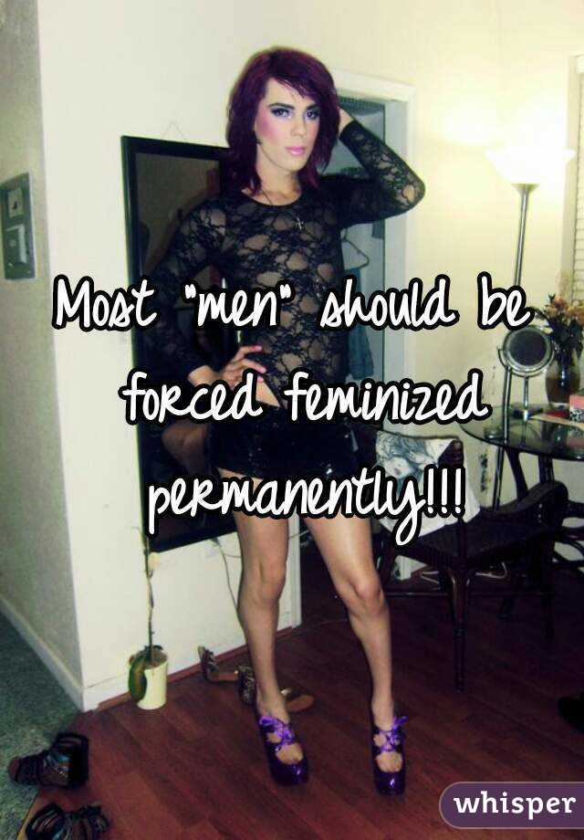 "Most ""men"" should be forced feminized permanently!!!"