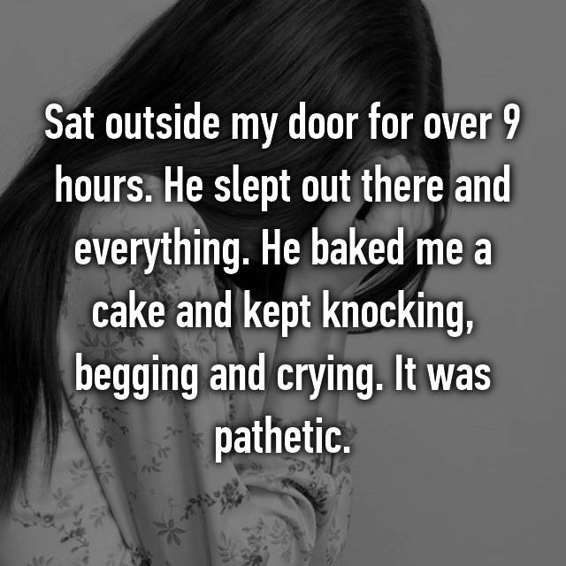 Sat outside my door for over 9 hours. He slept out there and everything. He baked me a cake and kept knocking, begging and crying. It was pathetic.