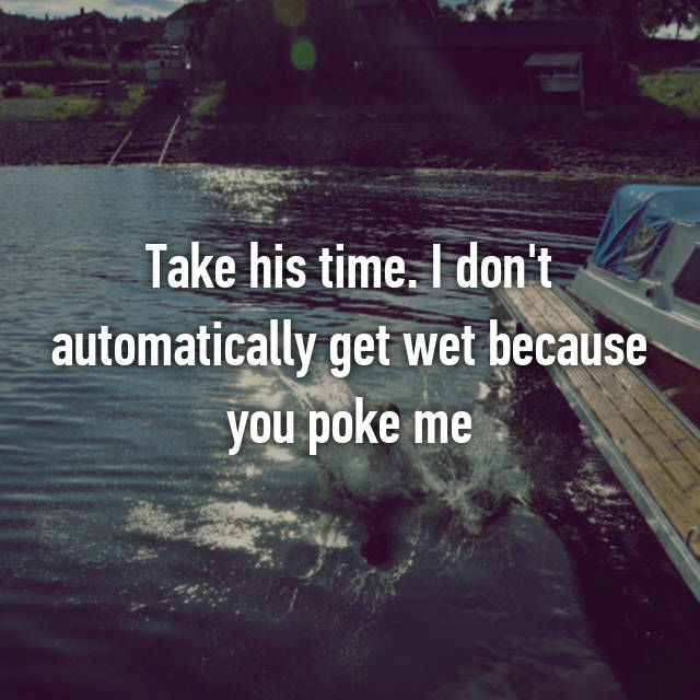 Take his time. I don't automatically get wet because you poke me