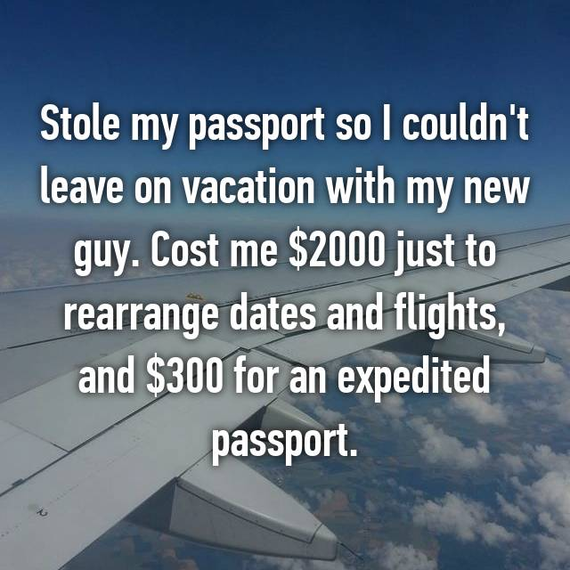 Stole my passport so I couldn't leave on vacation with my new guy. Cost me $2000 just to rearrange dates and flights, and $300 for an expedited passport.