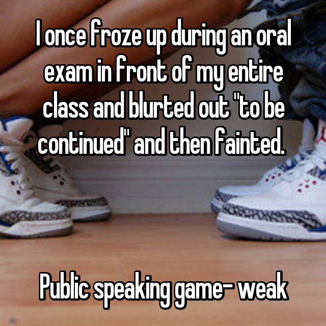 "I once froze up during an oral exam in front of my entire class and blurted out ""to be continued"" and then fainted.     Public speaking game- weak"