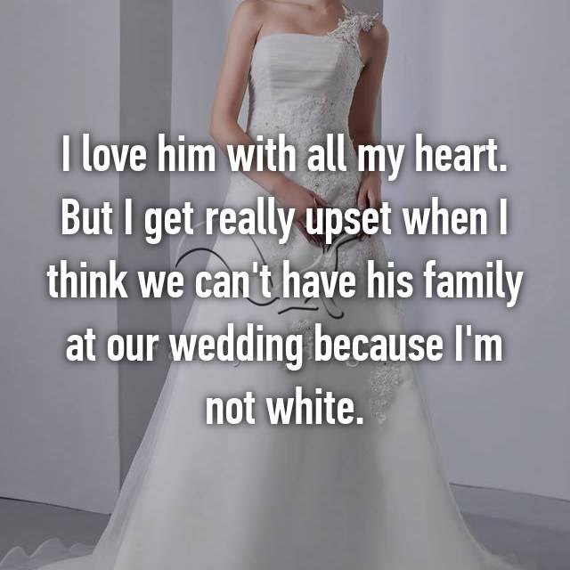 I love him with all my heart. But I get really upset when I think we can't have his family at our wedding because I'm not white.