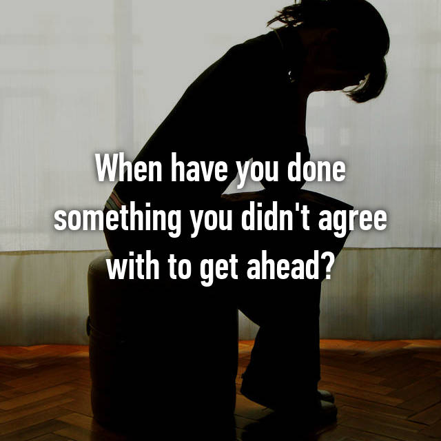 When have you done something you didn't agree with to get ahead?