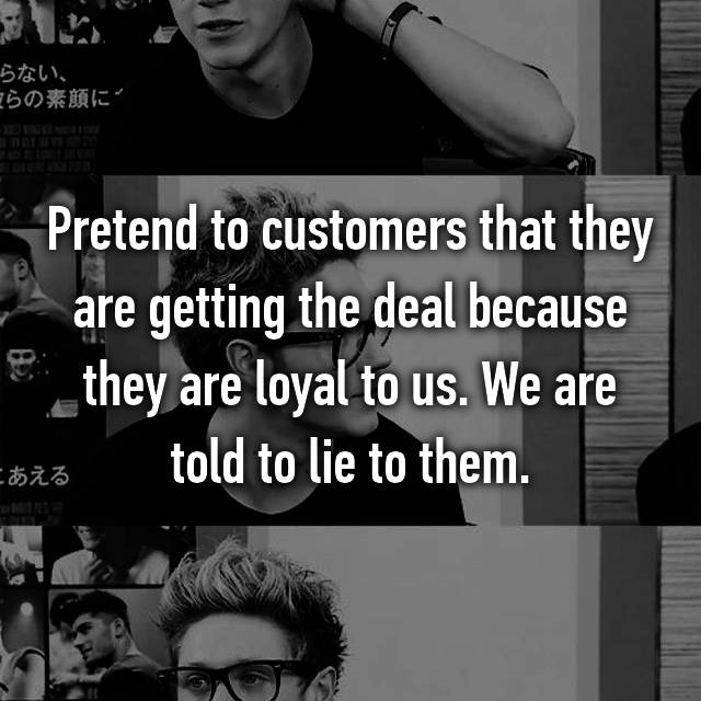 Pretend to customers that they are getting the deal because they are loyal to us. We are told to lie to them.