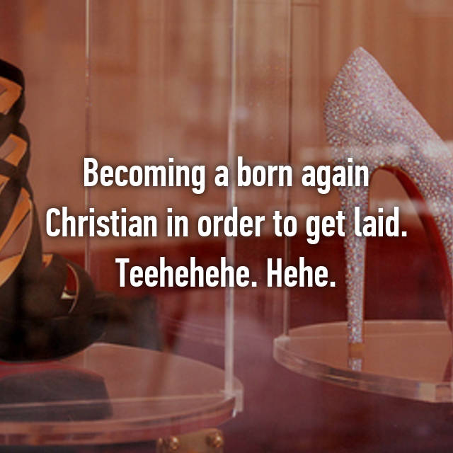 Becoming a born again Christian in order to get laid. Teehehehe. Hehe.