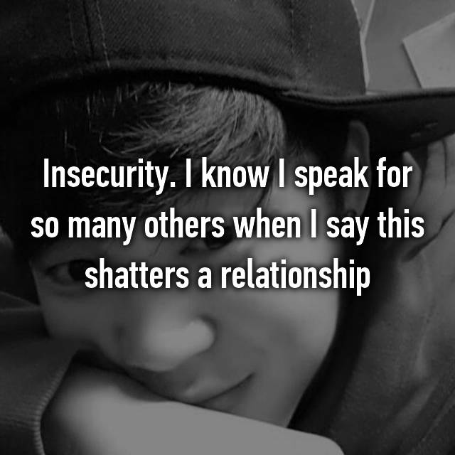 Insecurity. I know I speak for so many others when I say this shatters a relationship