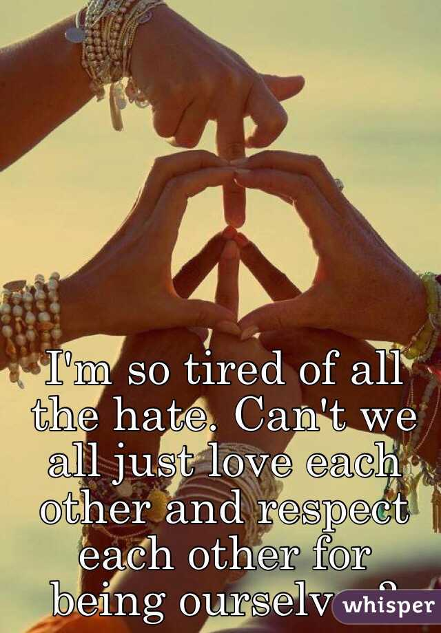 We Love Each Other: I'm So Tired Of All The Hate. Can't We All Just Love Each