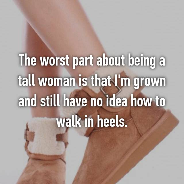 The worst part about being a tall woman is that I'm grown and still have no idea how to walk in heels.