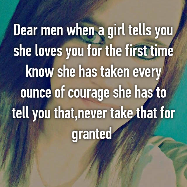 Dear men when a girl tells you she loves you for the first time know she has taken every ounce of courage she has to tell you that,never take that for granted