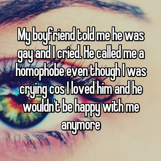 My boyfriend told me he was gay and I cried. He called me a homophobe even though I was crying cos I loved him and he wouldn't be happy with me anymore