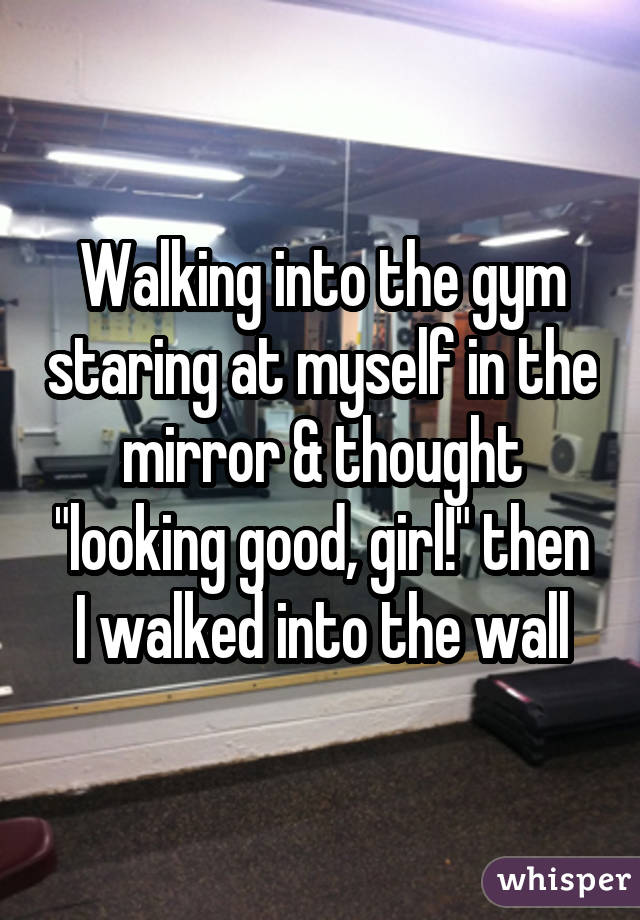 """Walking into the gym staring at myself in the mirror & thought """"looking good, girl!"""" then I walked into the wall"""