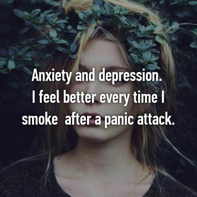 Anxiety and depression.  I feel better every time I smoke  after a panic attack.