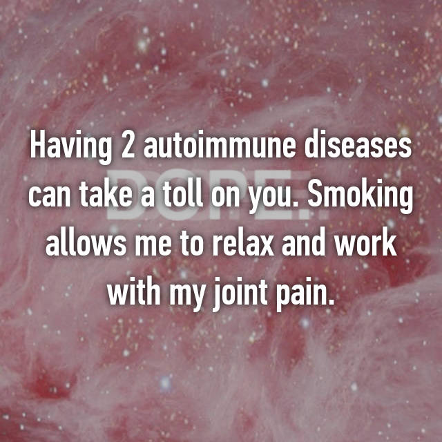 Having 2 autoimmune diseases can take a toll on you. Smoking allows me to relax and work with my joint pain.