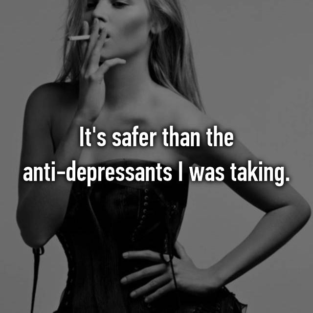 It's safer than the anti-depressants I was taking.