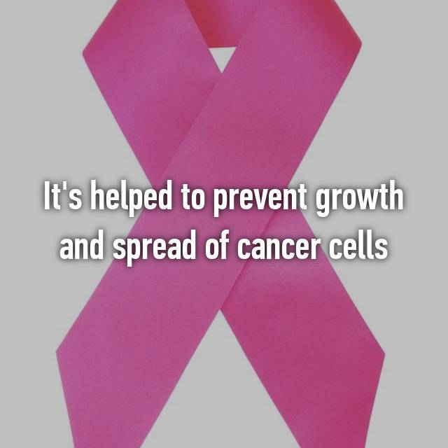 It's helped to prevent growth and spread of cancer cells