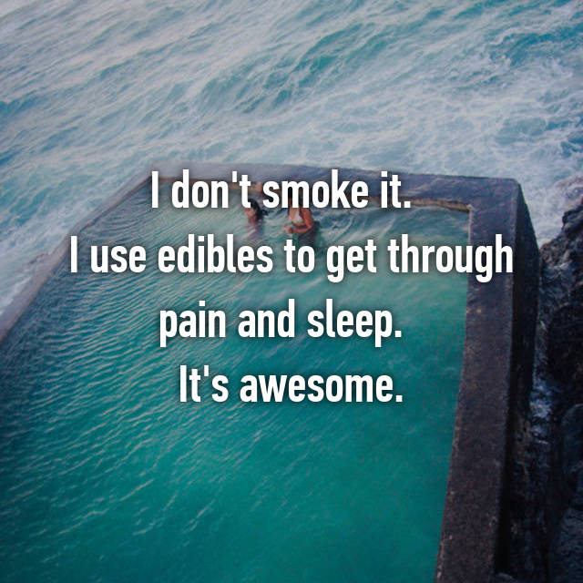 I don't smoke it.   I use edibles to get through pain and sleep.   It's awesome.