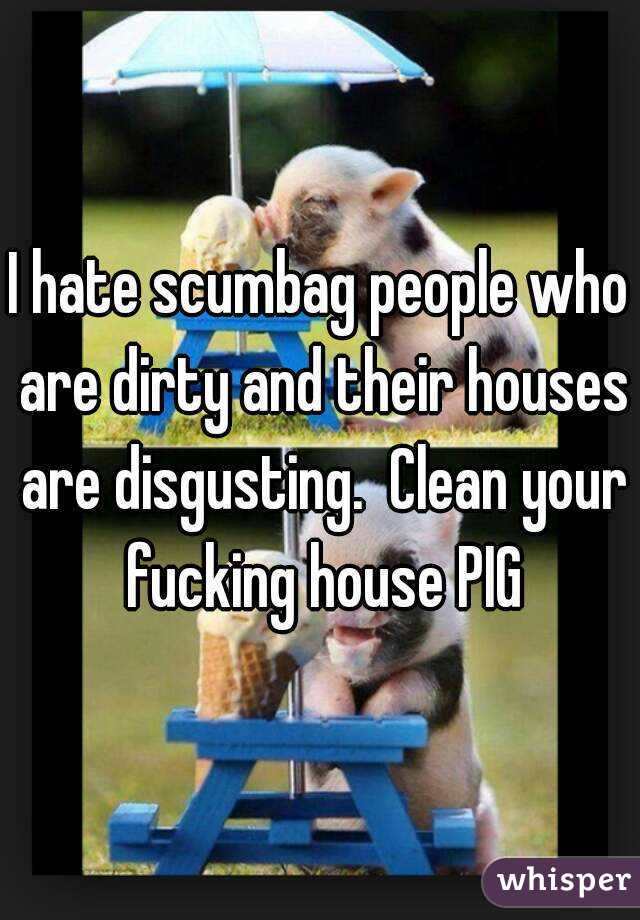 hate scumbag people who are dirty and their houses are disgusting ...