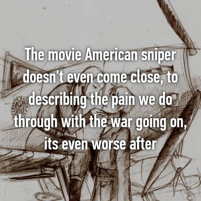 The movie American sniper doesn't even come close, to describing the pain we do through with the war going on, its even worse after