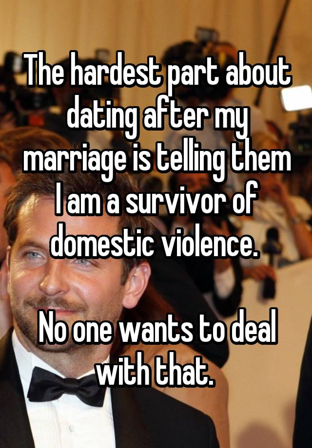 The hardest part about dating after my marriage is telling them I am a survivor of domestic violence. No one wants to deal with that.