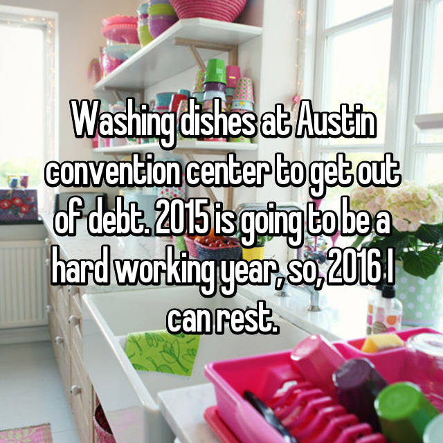 Washing dishes at Austin convention center to get out of debt. 2015 is going to be a hard working year, so, 2016 I can rest.
