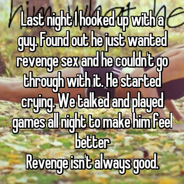 Last night I hooked up with a guy. Found out he just wanted revenge sex and he couldn't go through with it. He started crying. We talked and played games all night to make him feel better Revenge isn't always good.