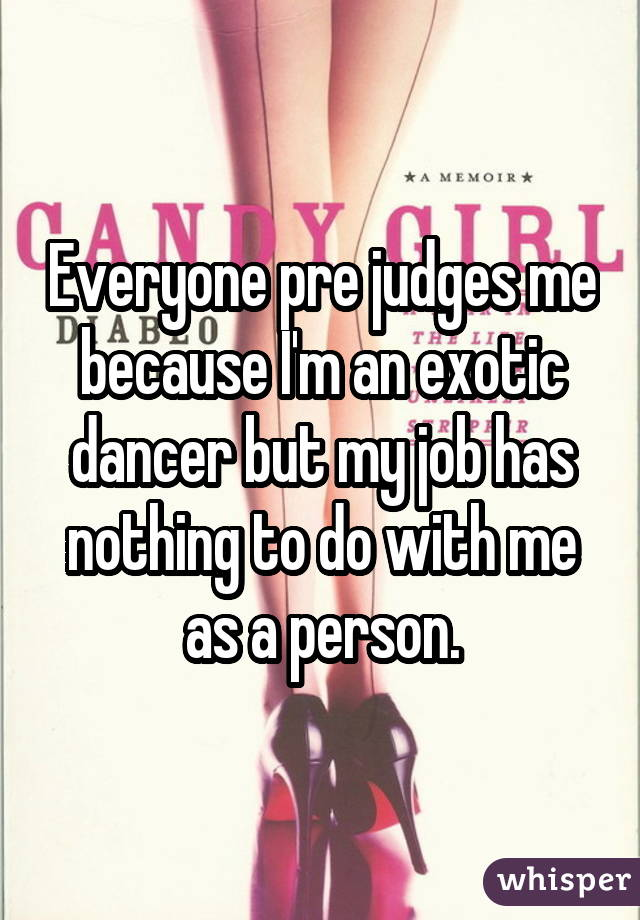 Everyone pre judges me because I'm an exotic dancer but my job has nothing to do with me as a person.