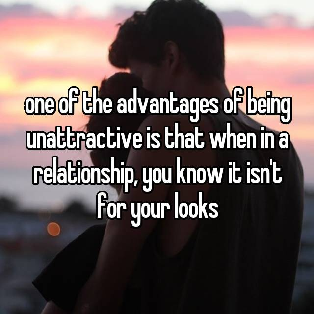 one of the advantages of being unattractive is that when in a relationship, you know it isn't for your looks