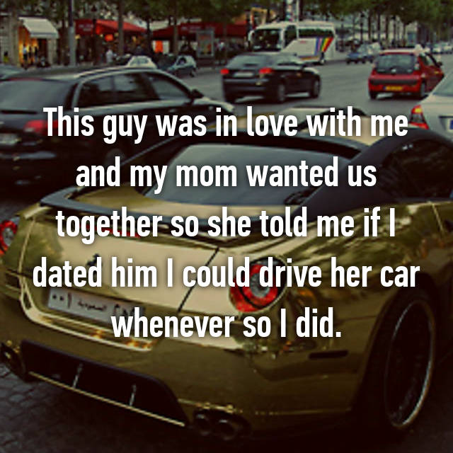 This guy was in love with me and my mom wanted us together so she told me if I dated him I could drive her car whenever so I did.