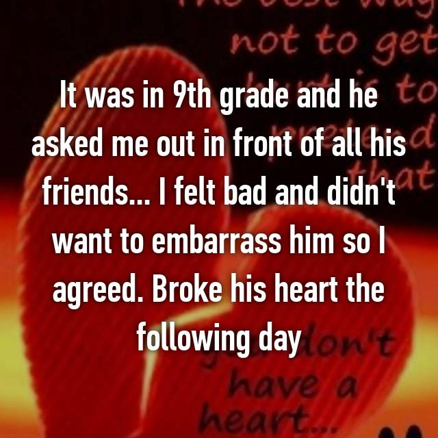 It was in 9th grade and he asked me out in front of all his friends... I felt bad and didn't want to embarrass him so I agreed. Broke his heart the following day
