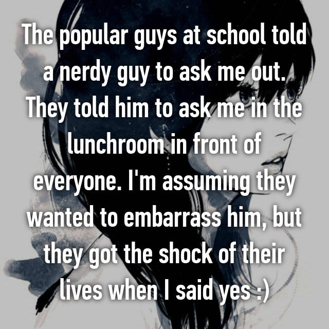 The popular guys at school told a nerdy guy to ask me out. They told him to ask me in the lunchroom in front of everyone. I'm assuming they wanted to embarrass him, but they got the shock of their lives when I said yes :)