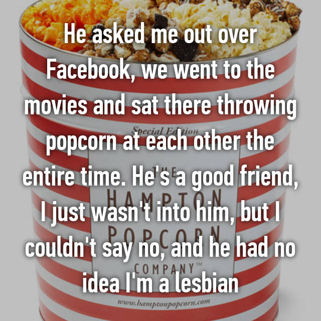 He asked me out over Facebook, we went to the movies and sat there throwing popcorn at each other the entire time. He's a good friend, I just wasn't into him, but I couldn't say no, and he had no idea I'm a lesbian