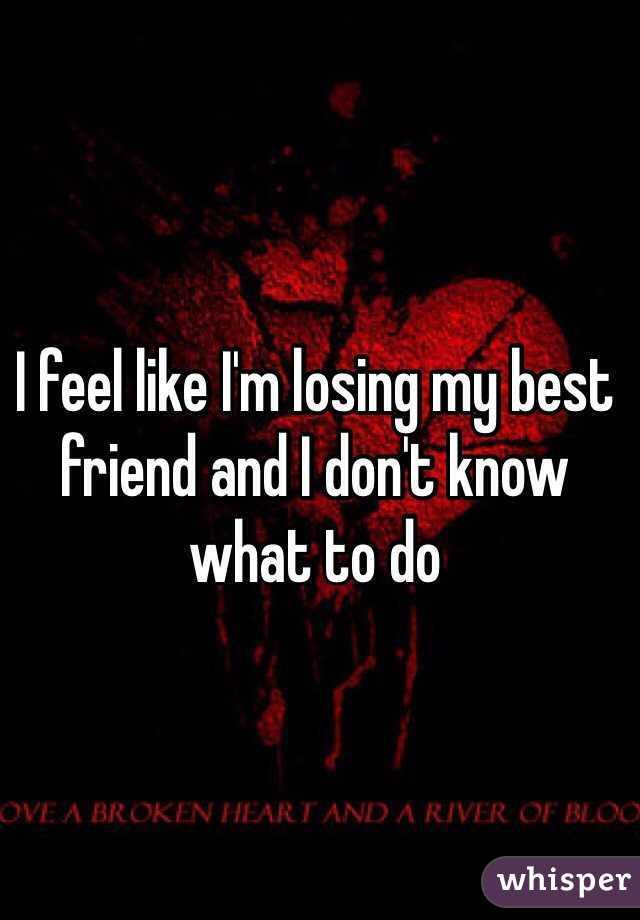 I feel like i'm losing my best friend?