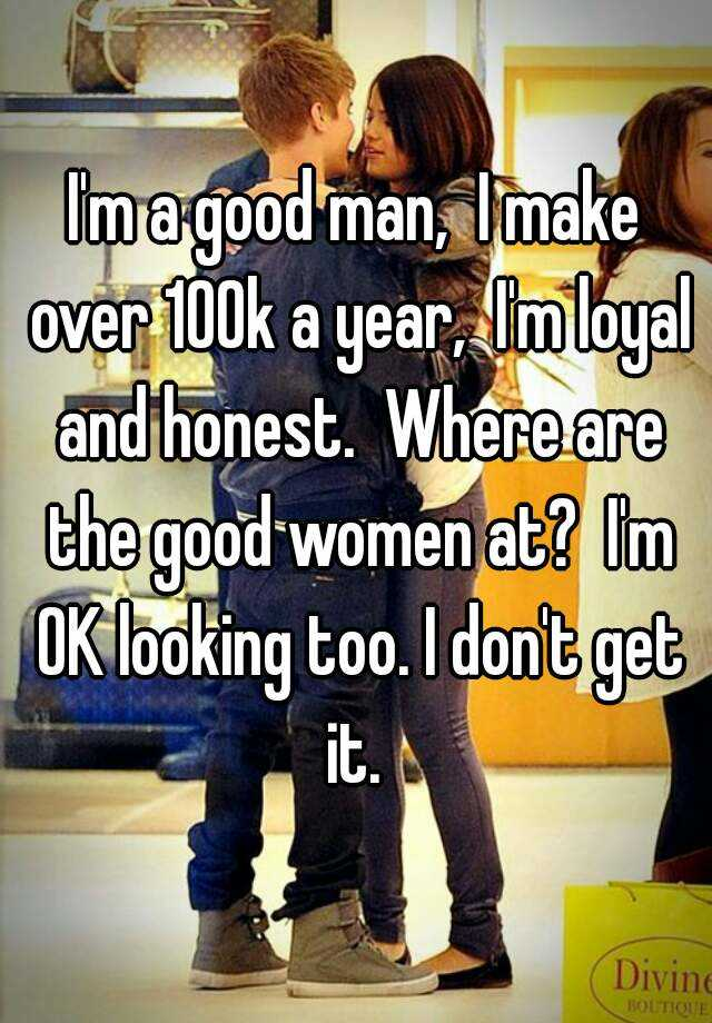 I'm a good man, I make over 100k a year, I'm loyal and honest ...