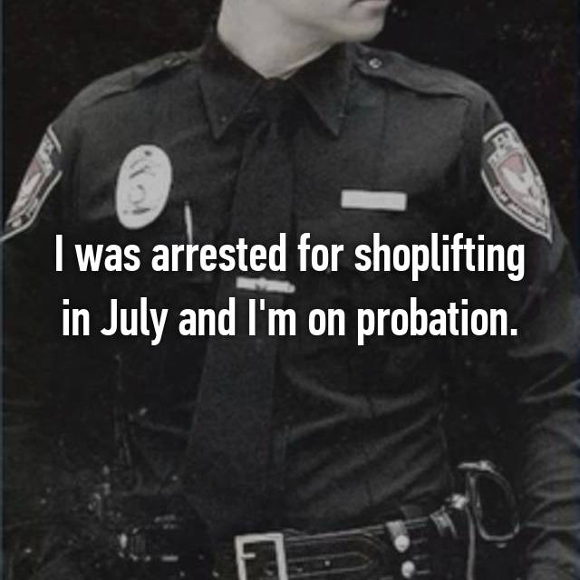 I was arrested for shoplifting in July and I'm on probation.