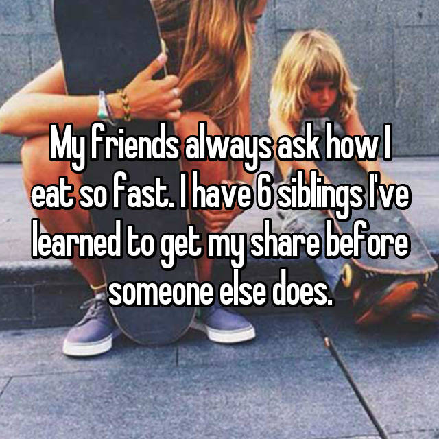 My friends always ask how I eat so fast. I have 6 siblings I've learned to get my share before someone else does.