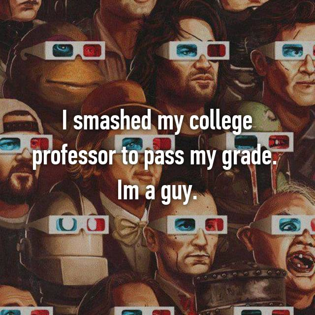 I smashed my college professor to pass my grade.  Im a guy.