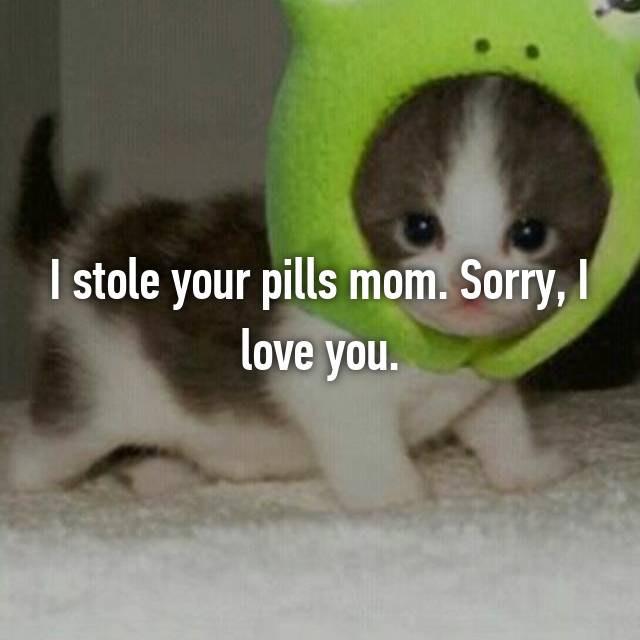 I stole your pills mom. Sorry, I love you.