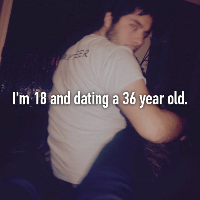 I'm 18 and dating a 36 year old.