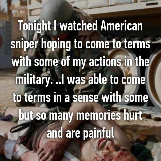 Tonight I watched American sniper hoping to come to terms with some of my actions in the military. ..I was able to come to terms in a sense with some but so many memories hurt and are painful