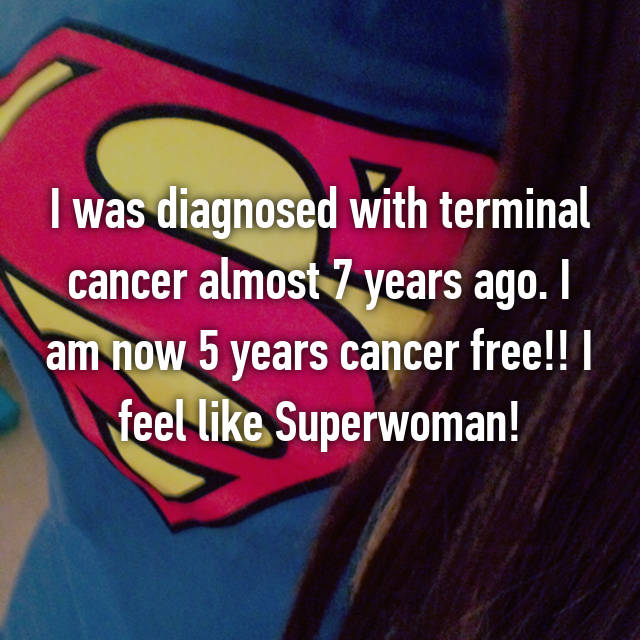 I was diagnosed with terminal cancer almost 7 years ago. I am now 5 years cancer free!! I feel like Superwoman!