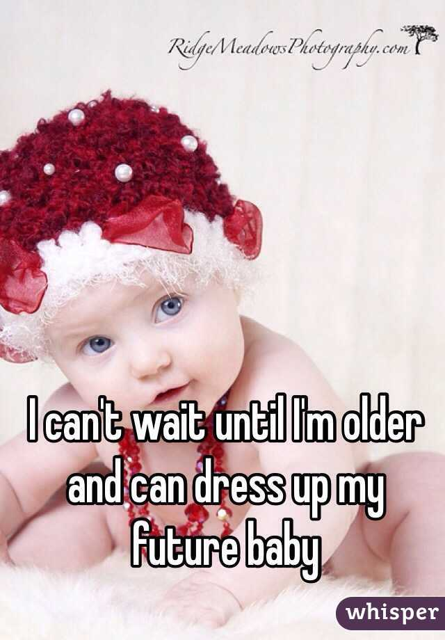 I can't wait until I'm older and can dress up my future - 050dafe02de9a09648004edc2c637cde2db17-wm