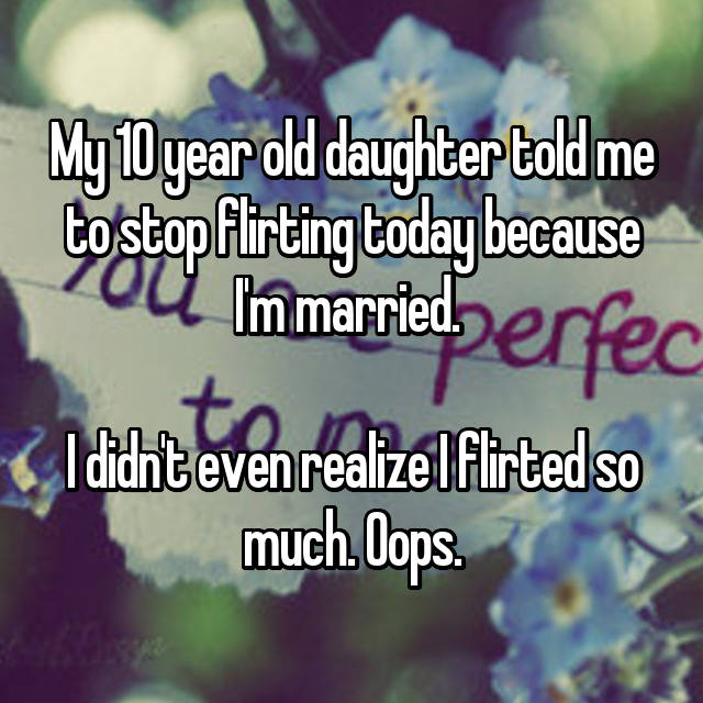 My 10 year old daughter told me to stop flirting today because I'm married.   I didn't even realize I flirted so much. Oops.